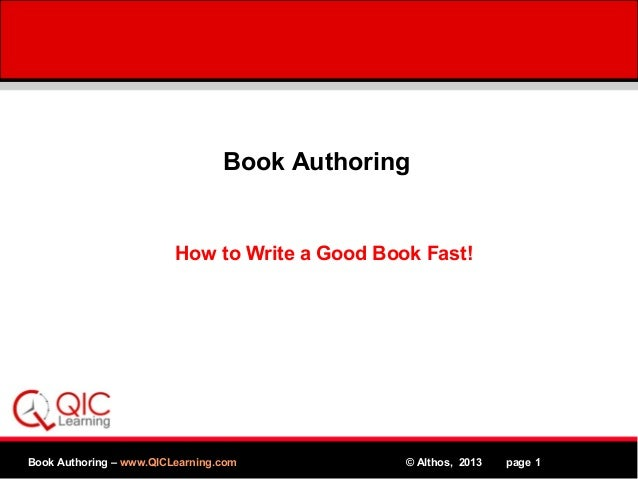Book Authoring  How to Write a Good Book Fast!  Book Authoring – www.QICLearning.com MPEG  © Althos, 2013 www.Althos.com p...
