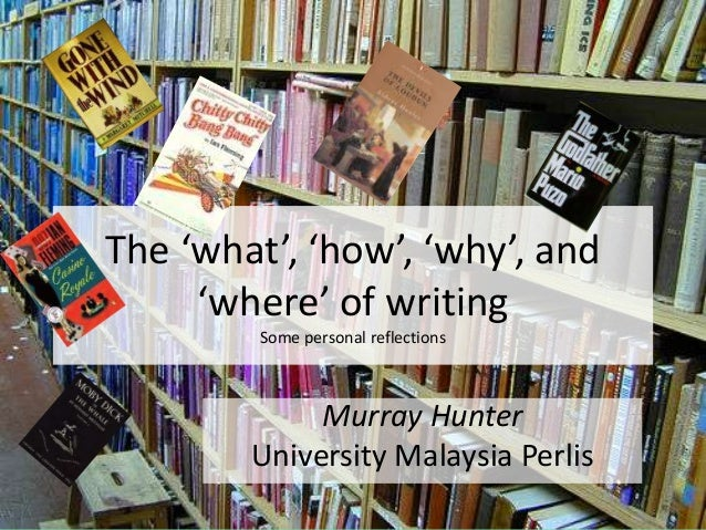 The 'what', 'how', 'why', and'where' of writingSome personal reflectionsMurray HunterUniversity Malaysia Perlis