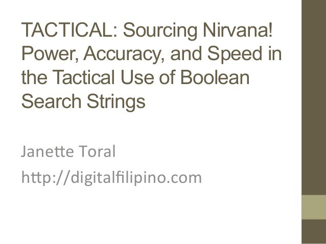 TACTICAL: Sourcing Nirvana! Power, Accuracy, and Speed in the Tactical Use of Boolean Search Strings  Jane%e  Toral  ...