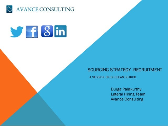 SOURCING STRATEGY -RECRUITMENT A SESSION ON BOOLEAN SEARCH Durga Palakurthy Lateral Hiring Team Avance Consulting