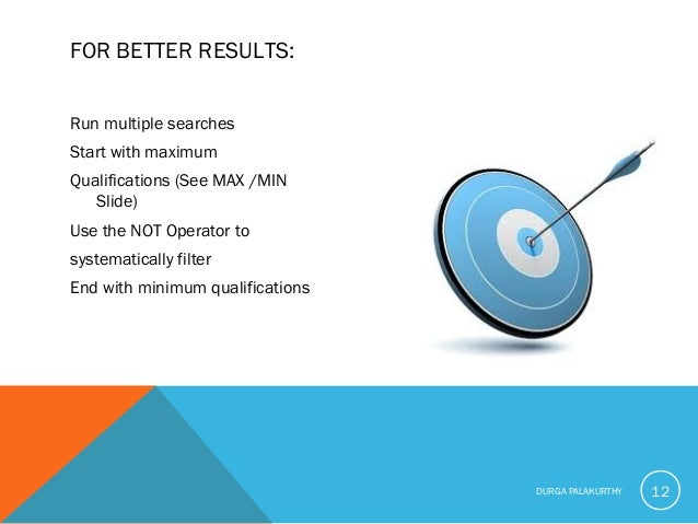 FOR BETTER RESULTS: Run multiple searches Start with maximum Qualifications (See MAX /MIN Slide) Use the NOT Operator to s...