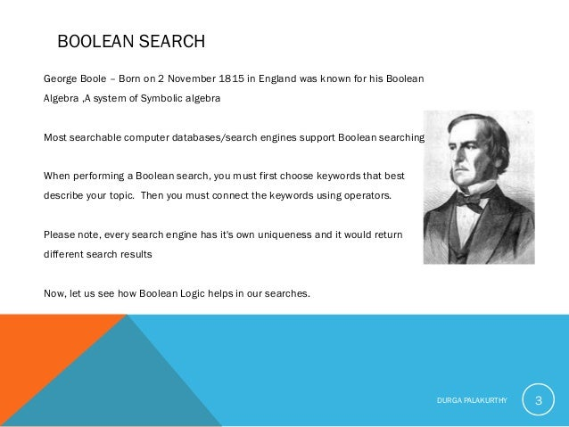 BOOLEAN SEARCH George Boole – Born on 2 November 1815 in England was known for his Boolean Algebra ,A system of Symbolic a...