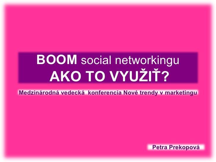 BOOM  social networkingu   AKO TO VYUŽIŤ? Petra   Prekopová Medzinárodná vedecká  konferencia Nové trendy v marketingu