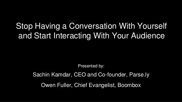 Stop Having a Conversation With Yourself and Start Interacting With Your Audience Presented by: Sachin Kamdar, CEO and Co-...