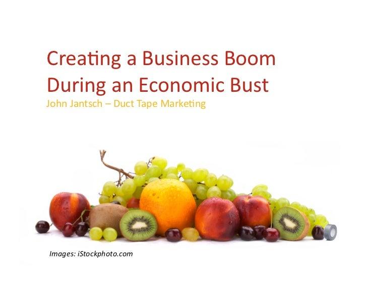 Crea%ngaBusinessBoom DuringanEconomicBust JohnJantsch–DuctTapeMarke%ng     Images:iStockphoto.com