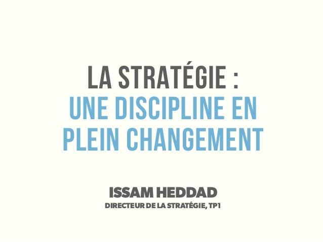 La stratégie :une discipline enplein changementISSAM HEDDADDIRECTEUR DE LA STRATÉGIE, TP1