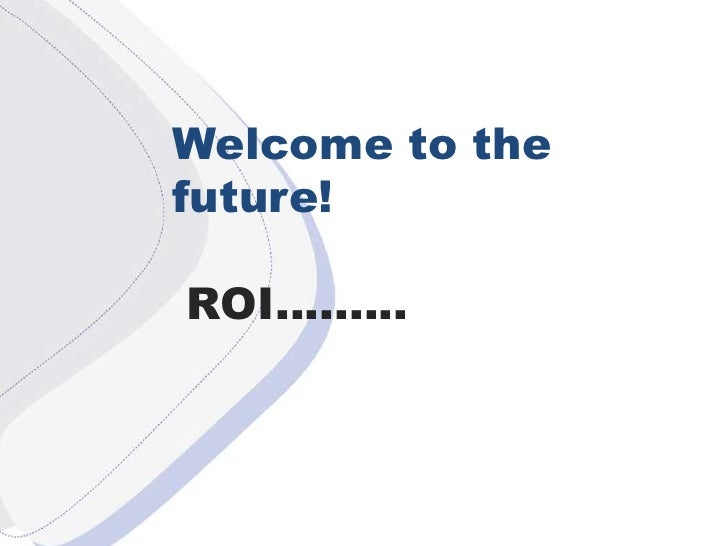 W<br />Welcome to the future!<br /> ROI.........<br />