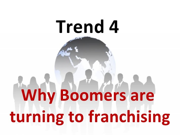 Trend 4 Why Boomers are  turning to franchising
