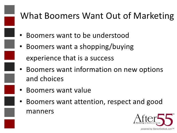 What Boomers Want Out of Marketing• Boomers want to be understood• Boomers want a shopping/buying  experience that is a su...