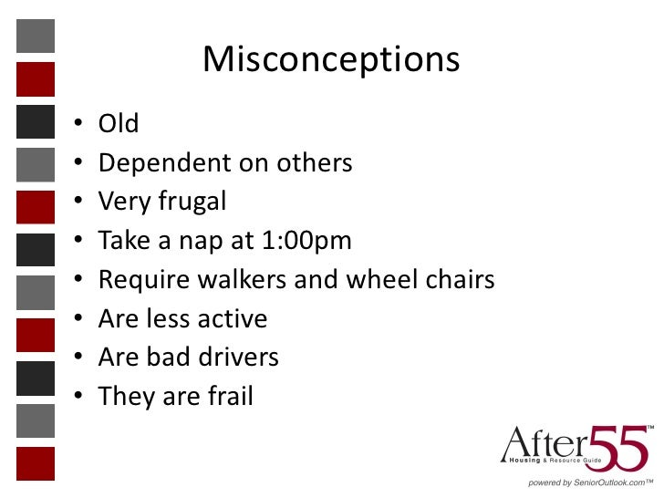 Misconceptions•   Old•   Dependent on others•   Very frugal•   Take a nap at 1:00pm•   Require walkers and wheel chairs•  ...