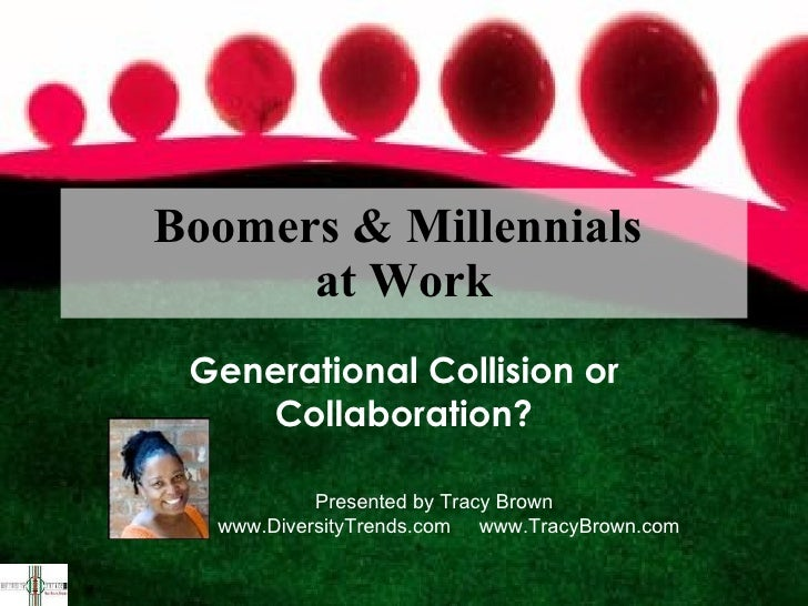 Boomers & Millennials  at Work Generational Collision or Collaboration? Presented by Tracy Brown www.DiversityTrends.com  ...