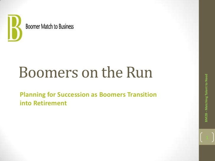 Boomers on the Run                                                BM2B - Matching Talent to NeedPlanning for Succession as...
