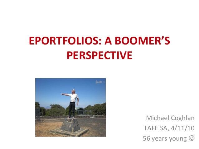 EPORTFOLIOS: A BOOMER'S PERSPECTIVE Michael Coghlan TAFE SA, 4/11/10 56 years young 