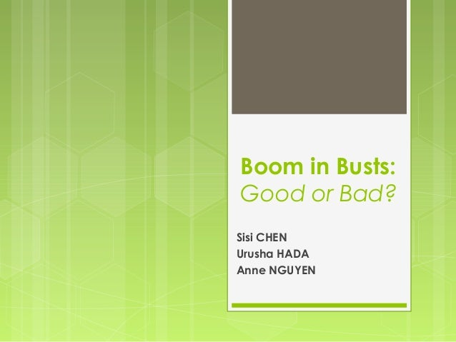 Boom in Busts:Good or Bad?Sisi CHENUrusha HADAAnne NGUYEN