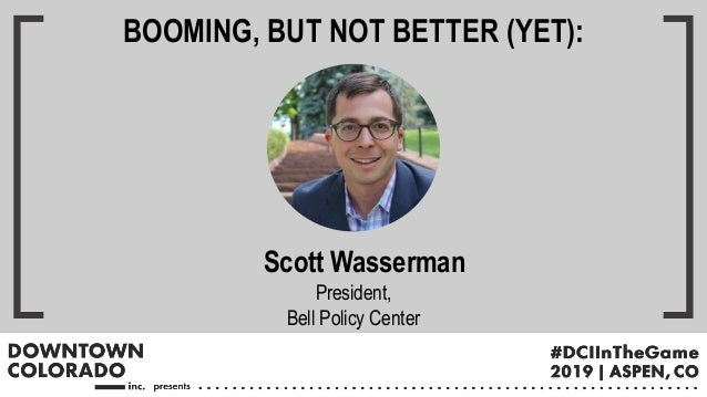 Scott Wasserman President, Bell Policy Center BOOMING, BUT NOT BETTER (YET):