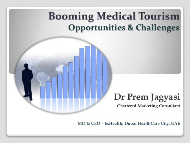 Dr Prem Jagyasi Chartered Marketing Consultant MD & CEO – ExHealth, Dubai HealthCare City, UAE Booming Medical Tourism Opp...