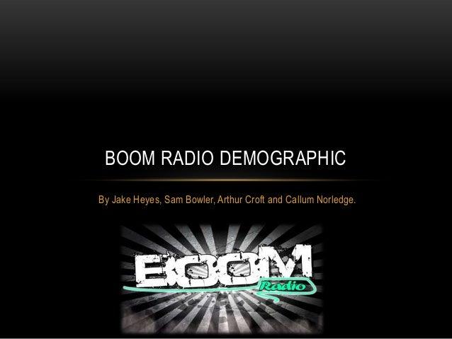 BOOM RADIO DEMOGRAPHIC By Jake Heyes, Sam Bowler, Arthur Croft and Callum Norledge.