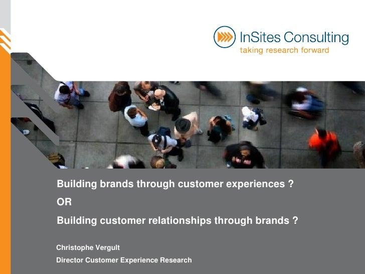 Building brands through customer experiences ? OR Building customer relationships through brands ?  Christophe Vergult Dir...