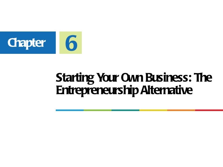 Chapter    6          Starting Y Own Business: The                    our          Entrepreneurship Alternative