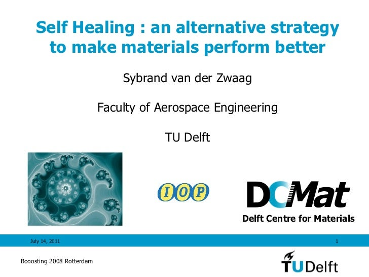 Self Healing : an alternative strategy to make materials perform better July 14, 2011 Sybrand van der Zwaag Faculty of Aer...
