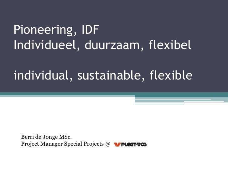Pioneering, IDFIndividueel, duurzaam, flexibelindividual, sustainable, flexible Berri de Jonge MSc. Project Manager Specia...