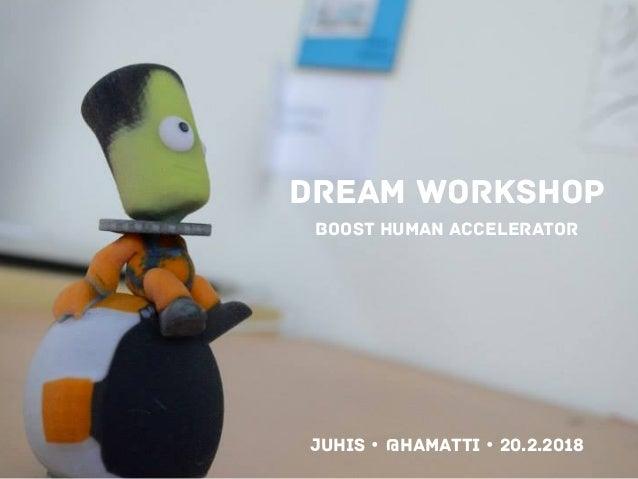 DREAM WORKSHOP boost human accelerator Juhis • @hamatti • 20.2.2018