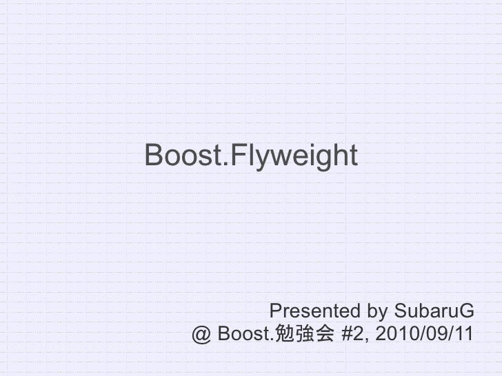 Boost.Flyweight               Presented by SubaruG    @ Boost.勉強会 #2, 2010/09/11