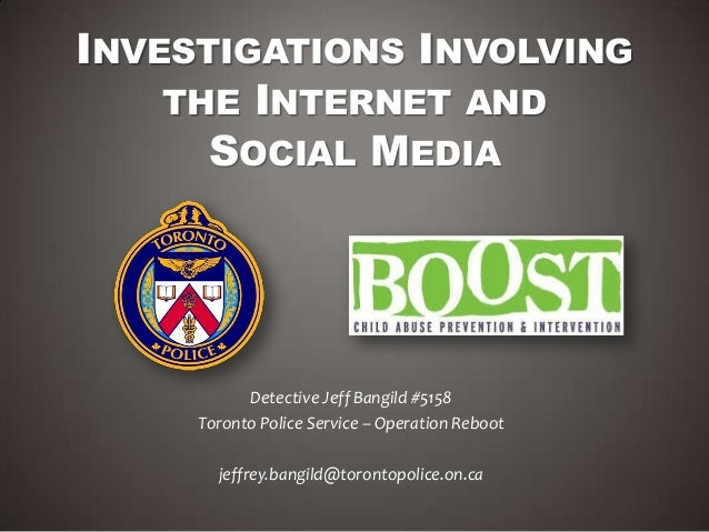 INVESTIGATIONS INVOLVINGTHE INTERNET ANDSOCIAL MEDIADetective Jeff Bangild #5158Toronto Police Service – Operation Rebootj...