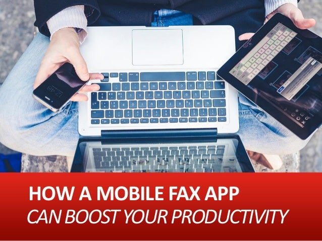 HOW A MOBILE FAX APP CANBOOSTYOURPRODUCTIVITY