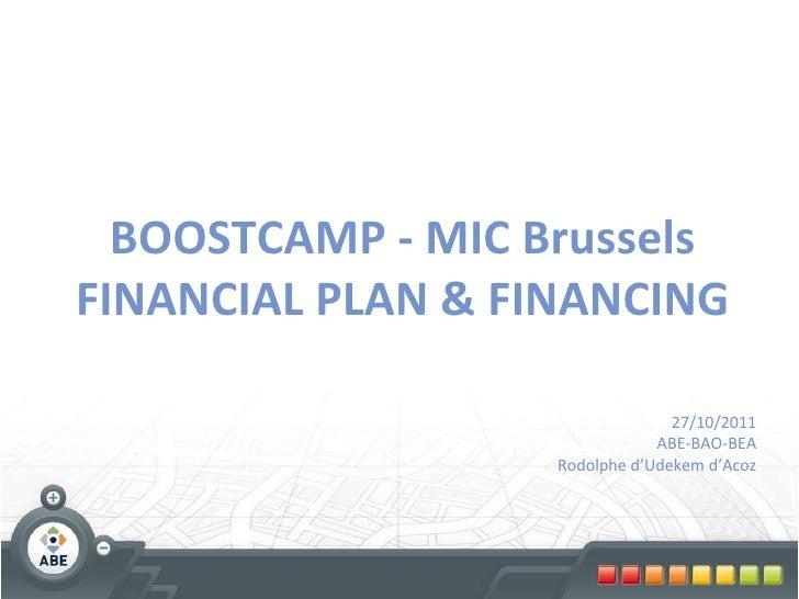BOOSTCAMP - MIC Brussels FINANCIAL PLAN & FINANCING 27/10/2011 ABE-BAO-BEA Rodolphe d'Udekem d'Acoz