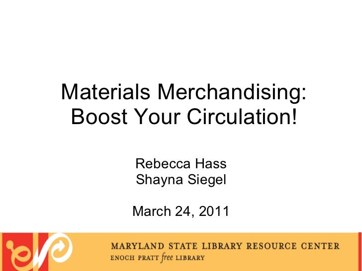Materials Merchandising: Boost Your Circulation! Rebecca Hass Shayna Siegel March 24, 2011