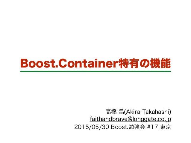 Boost.Container特有の機能 高橋 晶(Akira Takahashi) faithandbrave@longgate.co.jp 2015/05/30 Boost.勉強会 #17 東京