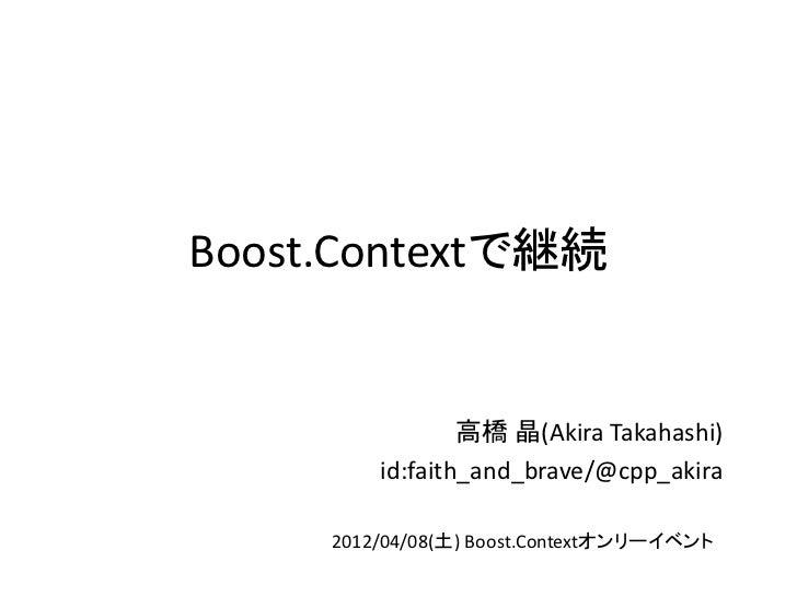 Boost.Contextで継続                 高橋 晶(Akira Takahashi)         id:faith_and_brave/@cpp_akira     2012/04/08(土) Boost.Conte...
