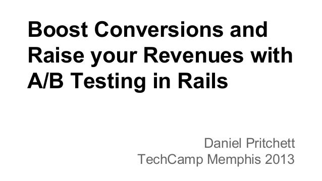 Boost Conversions and Raise your Revenues with A/B Testing in Rails Daniel Pritchett TechCamp Memphis 2013