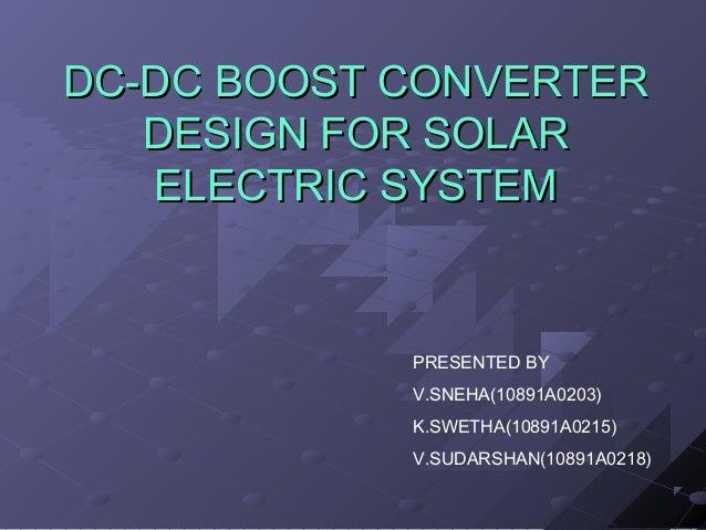 DC-DC BOOST CONVERTER DESIGN FOR SOLAR ELECTRIC SYSTEM  PRESENTED BY V.SNEHA(10891A0203) K.SWETHA(10891A0215) V.SUDARSHAN(...