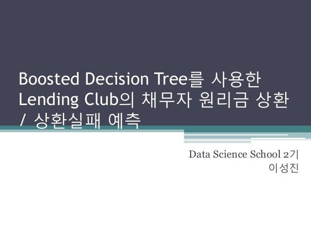 Boosted Decision Tree를 사용한 Lending Club의 채무자 원리금 상환 / 상환실패 예측 Data Science School 2기 이성진
