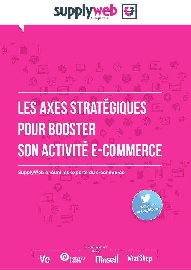 LES AXES STRATEGIQUES POUR BOOSTER SON ACTIVITE E-COMMERCE SupplyWeb a réuni les experts du e-commerce e-l ogistique En pa...