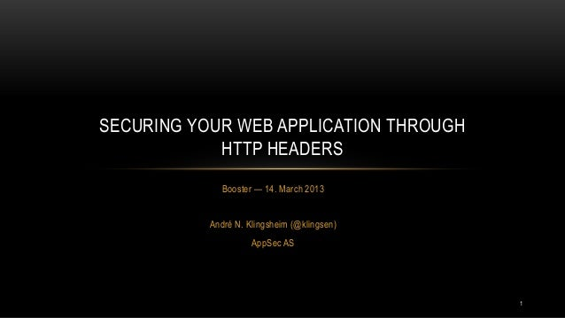 SECURING YOUR WEB APPLICATION THROUGH            HTTP HEADERS             Booster — 14. March 2013           André N. Klin...