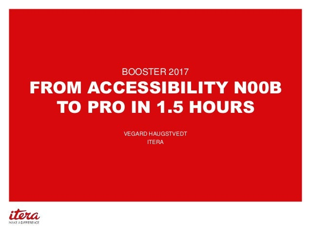 FROM ACCESSIBILITY N00B TO PRO IN 1.5 HOURS BOOSTER 2017 VEGARD HAUGSTVEDT ITERA