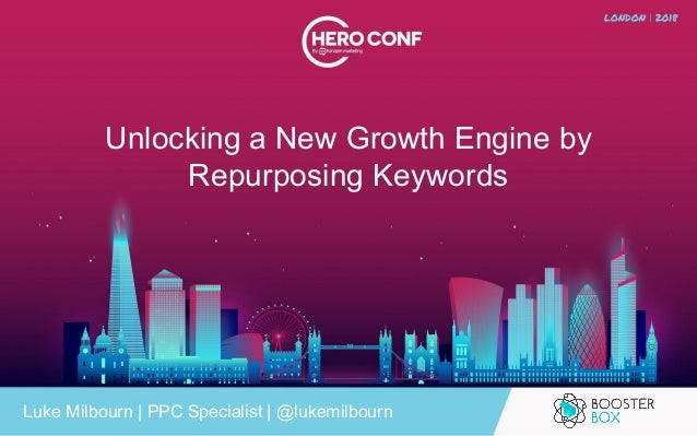 Unlocking a New Growth Engine by Repurposing Keywords Luke Milbourn | PPC Specialist | @lukemilbourn