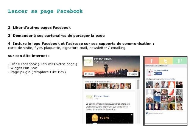 Lancer sa page Facebook 2. Liker d'autres pages Facebook 3. Demander à ses partenaires de partager la page 4. Inclure le l...