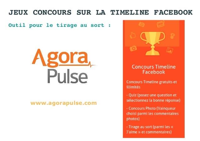 JEUX CONCOURS SUR LA TIMELINE FACEBOOK Outil pour le tirage au sort : www.agorapulse.com
