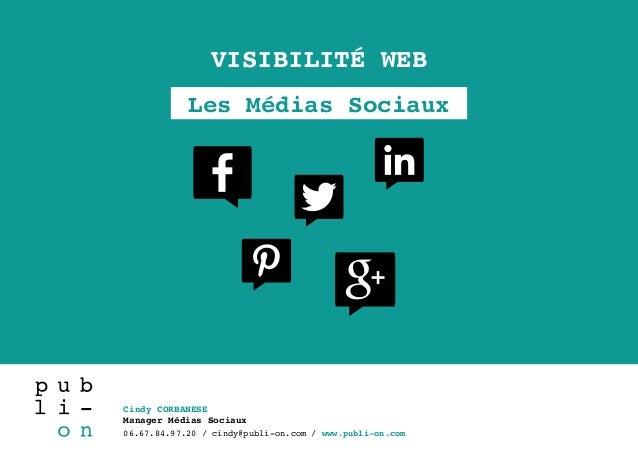 Cindy CORBANESE Manager Médias Sociaux 06.67.84.97.20 / cindy@publi-on.com / www.publi-on.com VISIBILITÉ WEB Les Médias So...