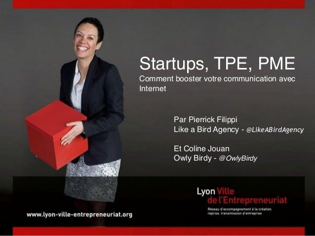 ! Startups, TPE, PME Comment booster votre communication avec Internet Par Pierrick Filippi Like a Bird Agency - @LikeABir...
