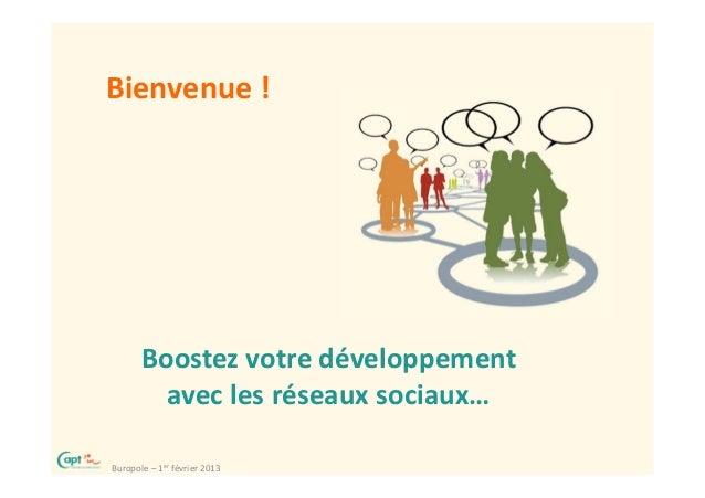 Bienvenue !       Boostez votre développement         avec les réseaux sociaux…Buropole – 1er février 2013