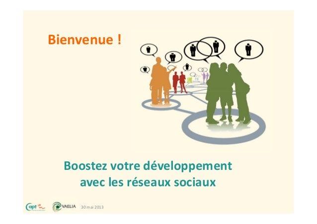 30 mai 2013Boostez votre développementavec les réseaux sociauxBienvenue !
