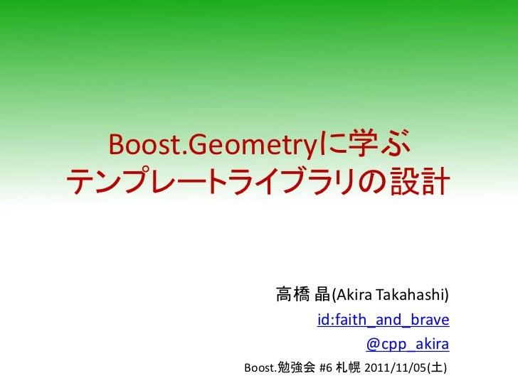 Boost.Geometryに学ぶテンプレートライブラリの設計            高橋 晶(Akira Takahashi)               id:faith_and_brave                       @c...