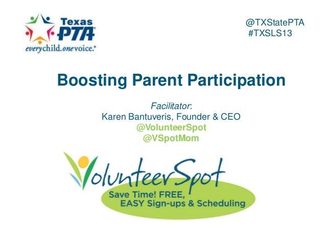 @TXStatePTA #TXSLS13  Boosting Parent Participation Facilitator: Karen Bantuveris, Founder & CEO @VolunteerSpot @VSpotMom