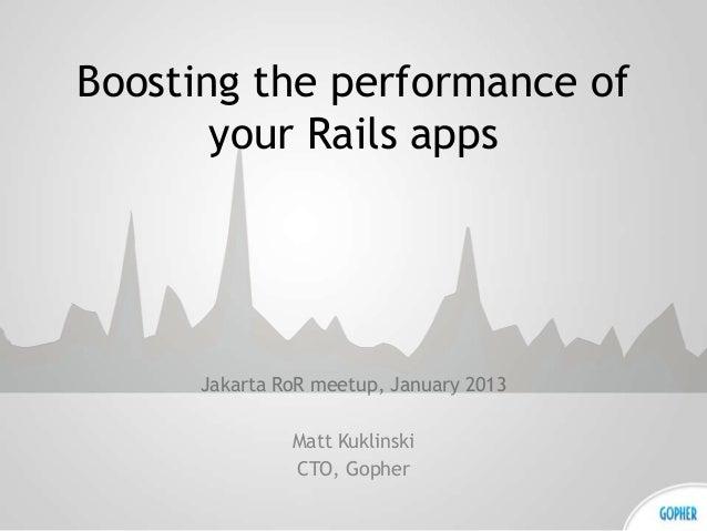 Boosting the performance of       your Rails apps      Jakarta RoR meetup, January 2013               Matt Kuklinski      ...