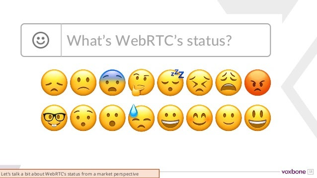 13 😞🙁😨🤔😴😣😩😡 🤓😯😮😓😀😊🙂😃 What's WebRTC's status? Let's talk a bit about WebRTC's status from a market perspective